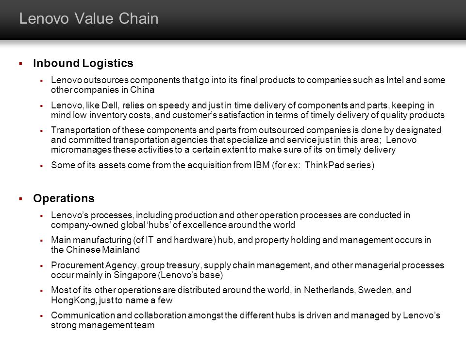 Lenovo Value Chain Inbound Logistics Lenovo outsources components that go into its final products to companies such as Intel and some other companies