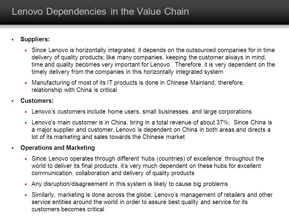 Lenovo Dependencies in the Value Chain Suppliers: Since Lenovo is horizontally integrated, it depends on the outsourced companies for in time delivery