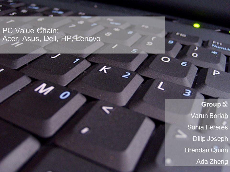 PC Value Chain: Acer, Asus, Dell, HP, Lenovo Group 5: Varun Boriah Sonia Fereres Dilip Joseph Brendan Quinn Ada Zheng