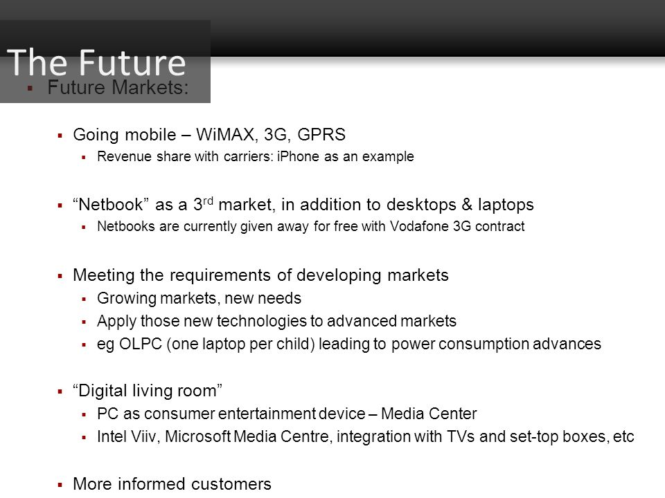 Future Markets: Going mobile – WiMAX, 3G, GPRS Revenue share with carriers: iPhone as an example Netbook as a 3 rd market, in addition to desktops & l