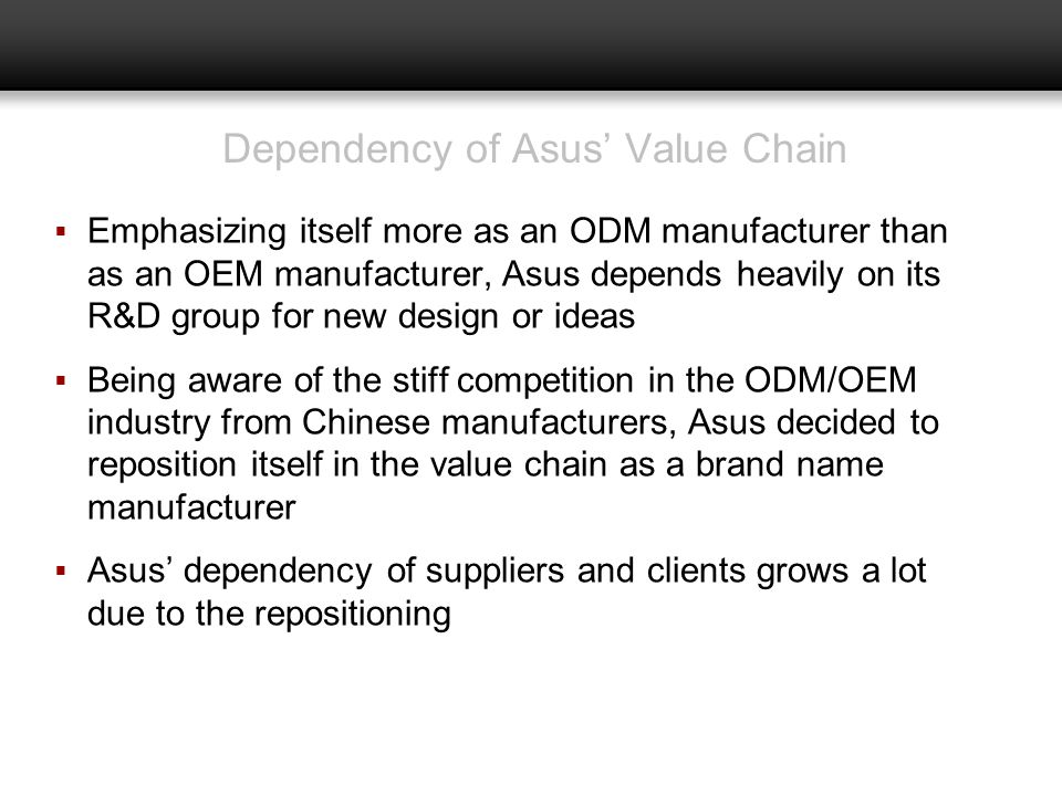 Dependency of Asus Value Chain Emphasizing itself more as an ODM manufacturer than as an OEM manufacturer, Asus depends heavily on its R&D group for n