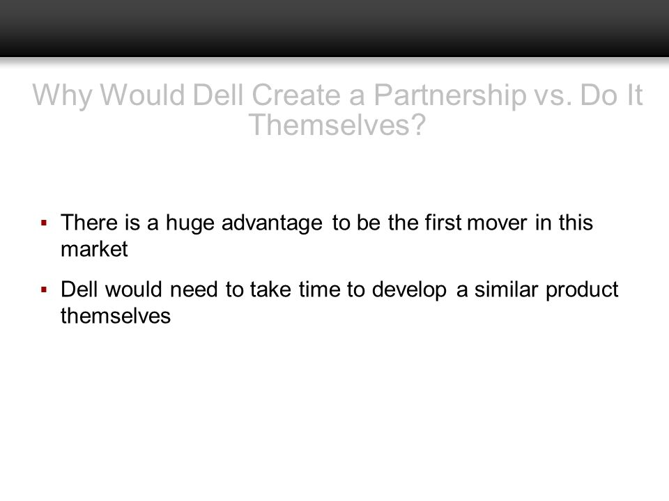 Why Would Dell Create a Partnership vs. Do It Themselves? There is a huge advantage to be the first mover in this market Dell would need to take time