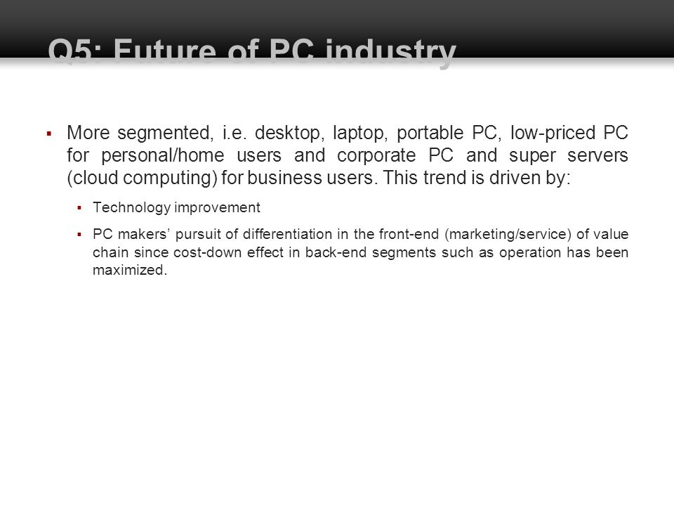 Q5: Future of PC industry More segmented, i.e. desktop, laptop, portable PC, low-priced PC for personal/home users and corporate PC and super servers
