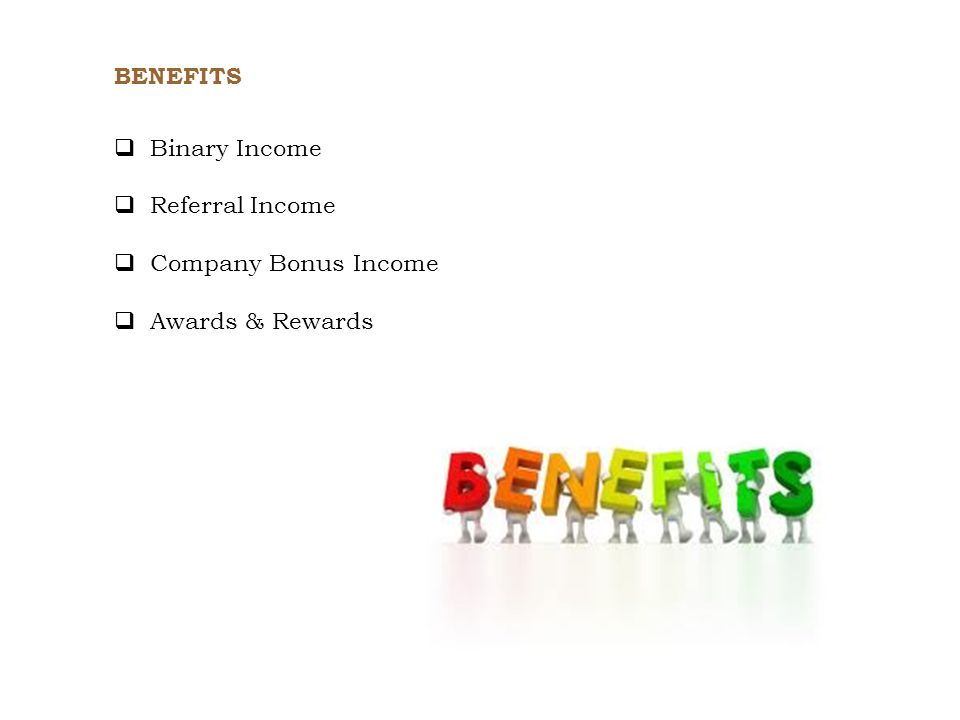 Binary Income Referral Income Company Bonus Income Awards & Rewards BENEFITS