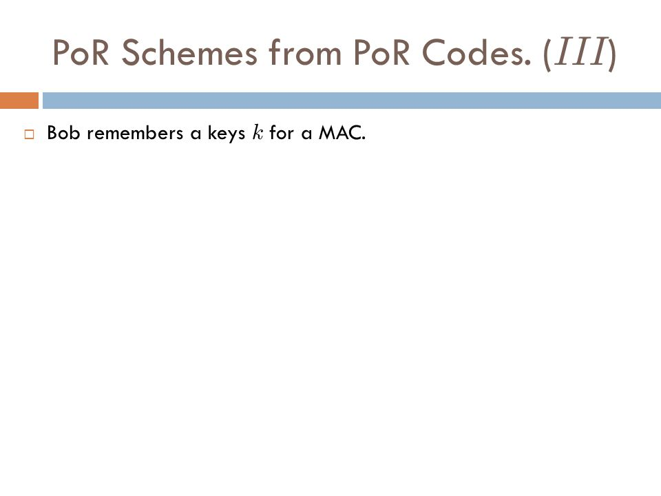 PoR Schemes from PoR Codes. ( III ) Bob remembers a keys k for a MAC.