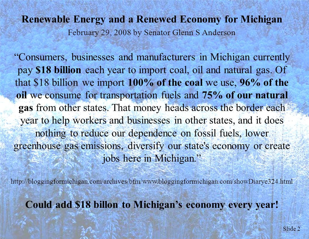 Slide 2 Renewable Energy and a Renewed Economy for Michigan February 29, 2008 by Senator Glenn S Anderson Consumers, businesses and manufacturers in Michigan currently pay $18 billion each year to import coal, oil and natural gas.