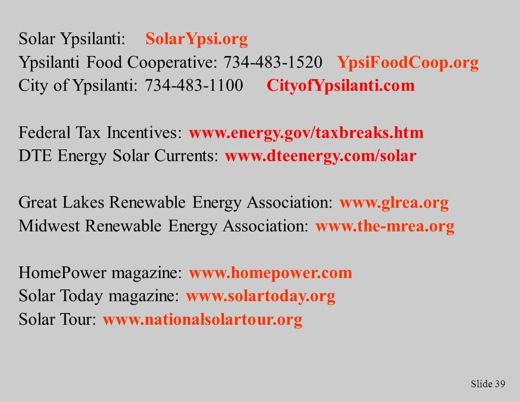 Slide 39 Solar Ypsilanti: SolarYpsi.org Ypsilanti Food Cooperative: 734-483-1520 YpsiFoodCoop.org City of Ypsilanti: 734-483-1100 CityofYpsilanti.com Federal Tax Incentives: www.energy.gov/taxbreaks.htm DTE Energy Solar Currents: www.dteenergy.com/solar Great Lakes Renewable Energy Association: www.glrea.org Midwest Renewable Energy Association: www.the-mrea.org HomePower magazine: www.homepower.com Solar Today magazine: www.solartoday.org Solar Tour: www.nationalsolartour.org