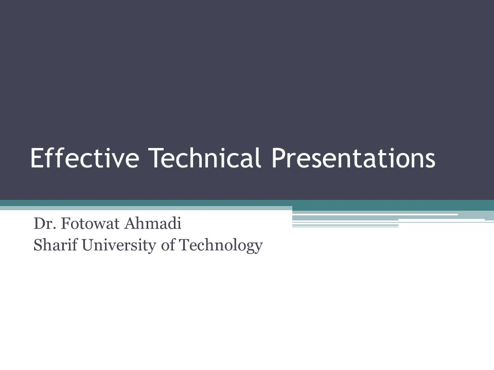 Effective Technical Presentations Dr. Fotowat Ahmadi Sharif University of Technology