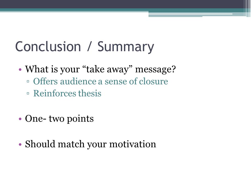 Conclusion / Summary What is your take away message? Offers audience a sense of closure Reinforces thesis One- two points Should match your motivation