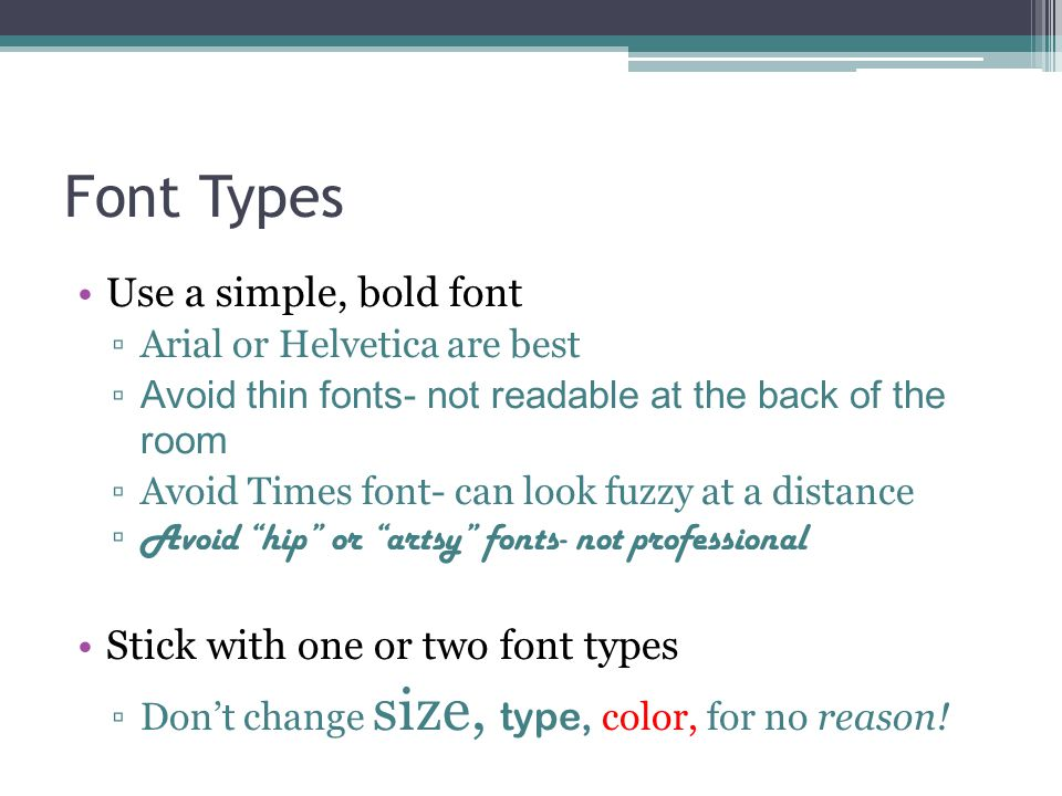 Font Types Use a simple, bold font Arial or Helvetica are best Avoid thin fonts- not readable at the back of the room Avoid Times font- can look fuzzy