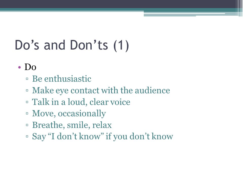 Dos and Donts (1) Do Be enthusiastic Make eye contact with the audience Talk in a loud, clear voice Move, occasionally Breathe, smile, relax Say I don