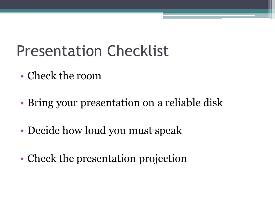 Presentation Checklist Check the room Bring your presentation on a reliable disk Decide how loud you must speak Check the presentation projection