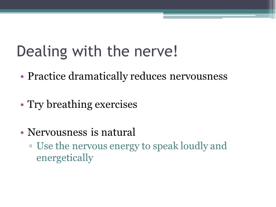 Dealing with the nerve! Practice dramatically reduces nervousness Try breathing exercises Nervousness is natural Use the nervous energy to speak loudl