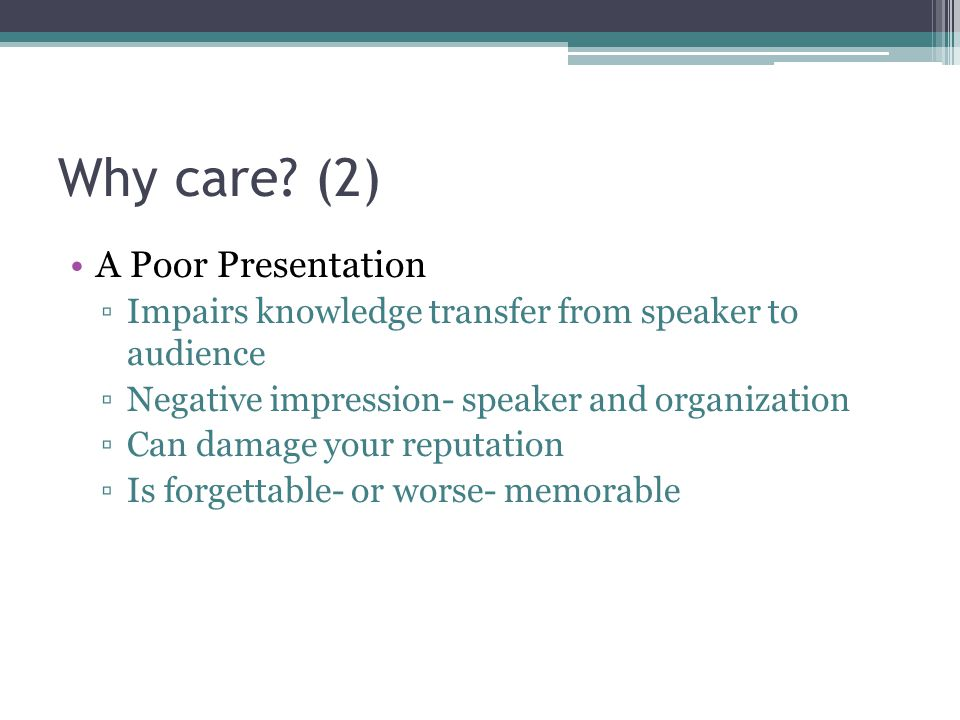 Why care? (2) A Poor Presentation Impairs knowledge transfer from speaker to audience Negative impression- speaker and organization Can damage your re