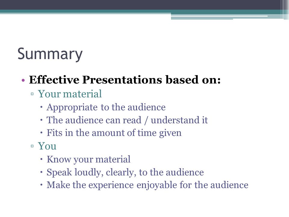 Summary Effective Presentations based on: Your material Appropriate to the audience The audience can read / understand it Fits in the amount of time g