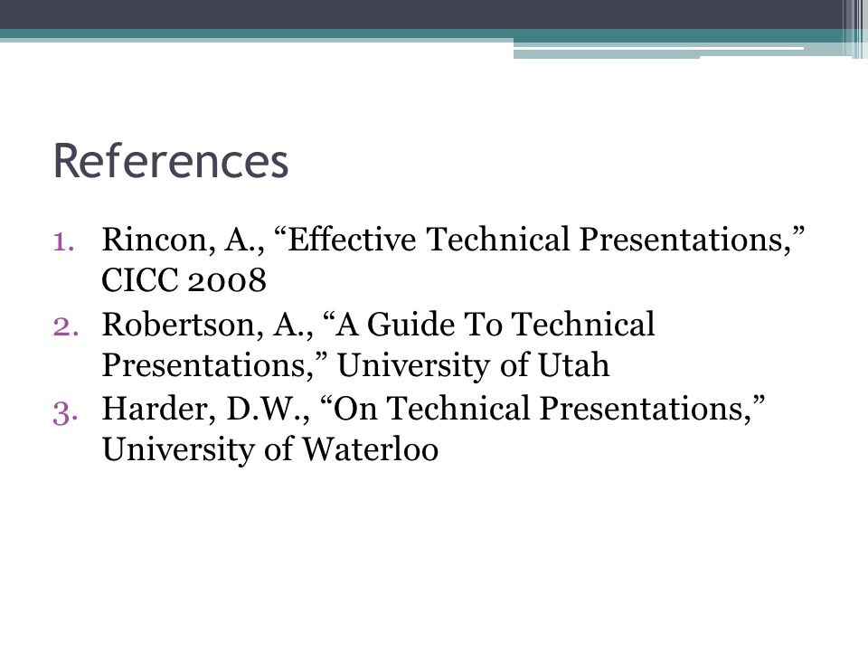 1.Rincon, A., Effective Technical Presentations, CICC 2008 2.Robertson, A., A Guide To Technical Presentations, University of Utah 3.Harder, D.W., On