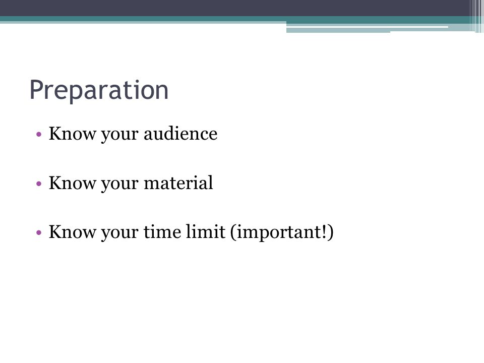 Preparation Know your audience Know your material Know your time limit (important!)