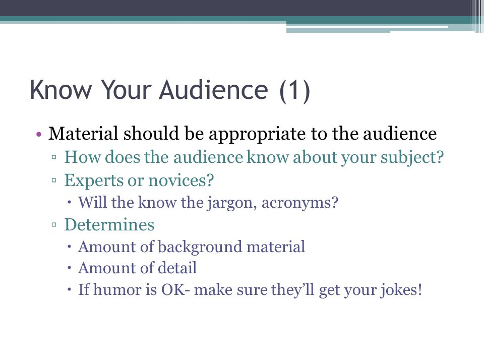 Know Your Audience (1) Material should be appropriate to the audience How does the audience know about your subject? Experts or novices? Will the know