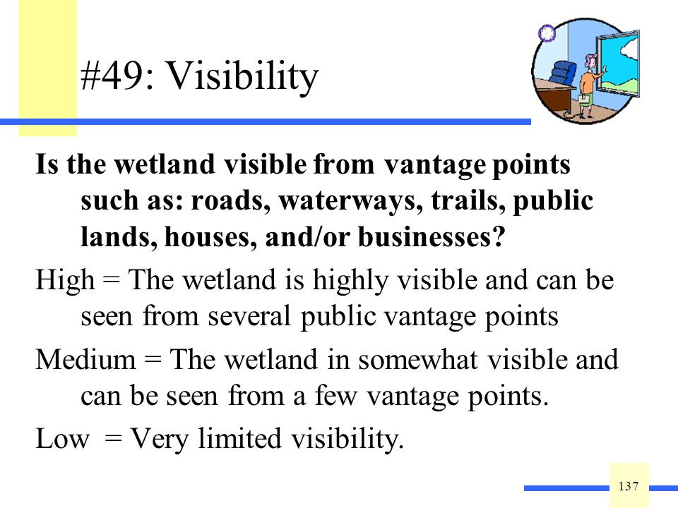 137 #49: Visibility Is the wetland visible from vantage points such as: roads, waterways, trails, public lands, houses, and/or businesses.