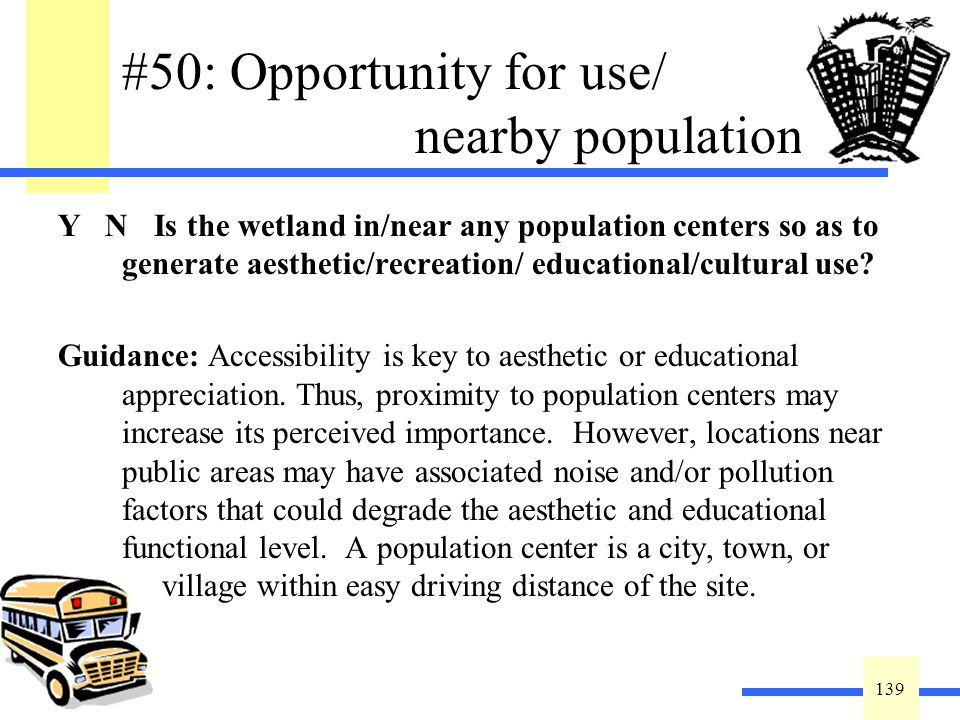 139 #50: Opportunity for use/ nearby population Y N Is the wetland in/near any population centers so as to generate aesthetic/recreation/ educational/