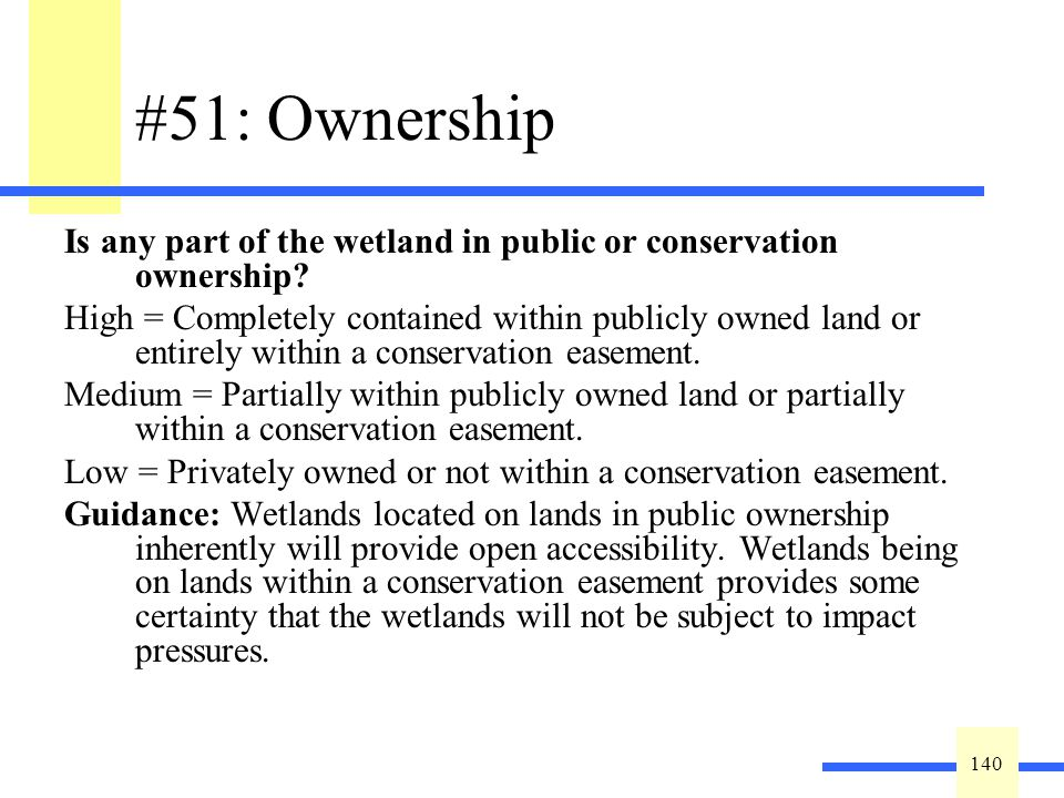 140 #51: Ownership Is any part of the wetland in public or conservation ownership? High = Completely contained within publicly owned land or entirely