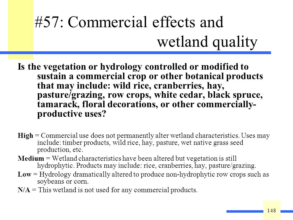 148 #57: Commercial effects and wetland quality Is the vegetation or hydrology controlled or modified to sustain a commercial crop or other botanical products that may include: wild rice, cranberries, hay, pasture/grazing, row crops, white cedar, black spruce, tamarack, floral decorations, or other commercially- productive uses.