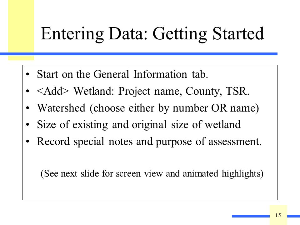 15 Entering Data: Getting Started Start on the General Information tab. Wetland: Project name, County, TSR. Watershed (choose either by number OR name