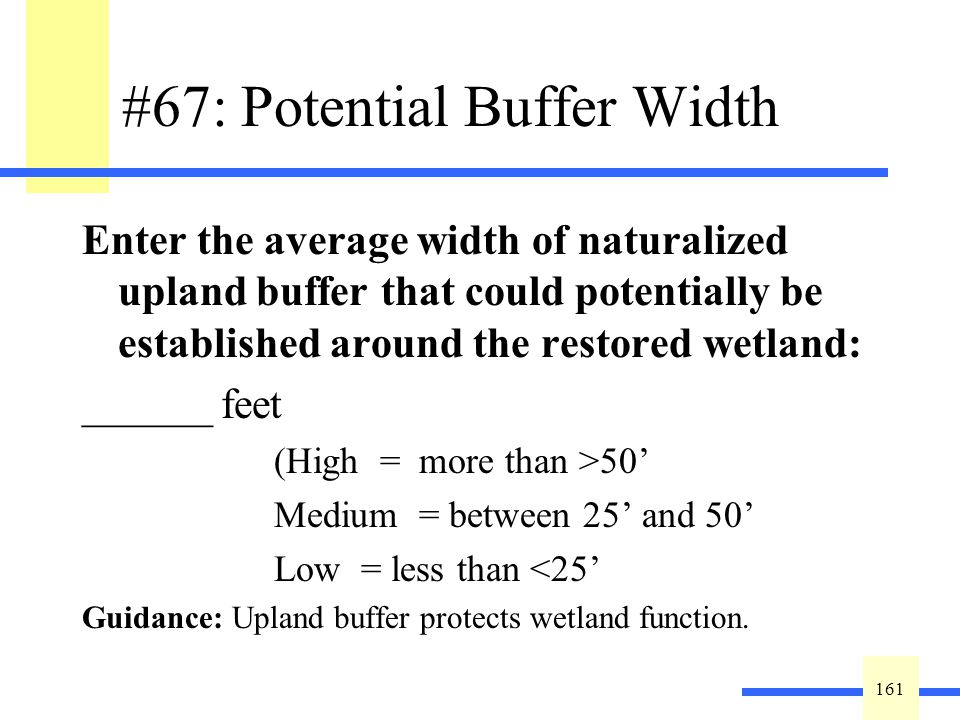 161 #67: Potential Buffer Width Enter the average width of naturalized upland buffer that could potentially be established around the restored wetland: ______ feet (High = more than >50 Medium = between 25 and 50 Low = less than <25 Guidance: Upland buffer protects wetland function.