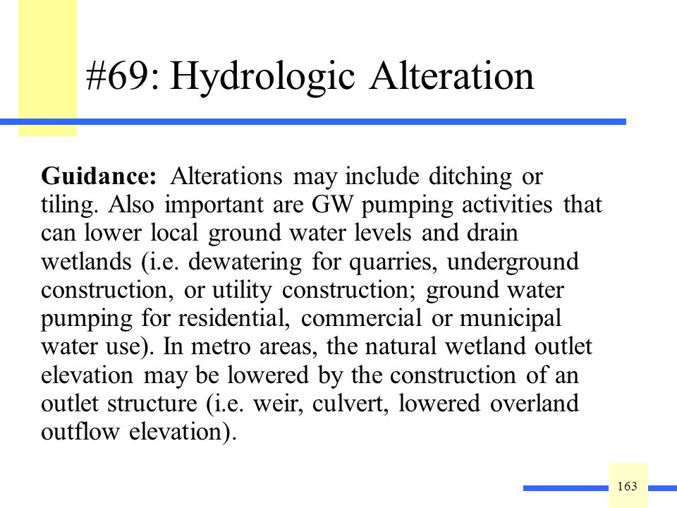 163 #69: Hydrologic Alteration Indicate the type of hydrologic alteration: ____Ditching ____Drain Tiles ____Ground Water Pumping ____Lowered Outlet Elevation ____Watershed Diversion ____Filling Guidance: Alterations may include ditching or tiling.