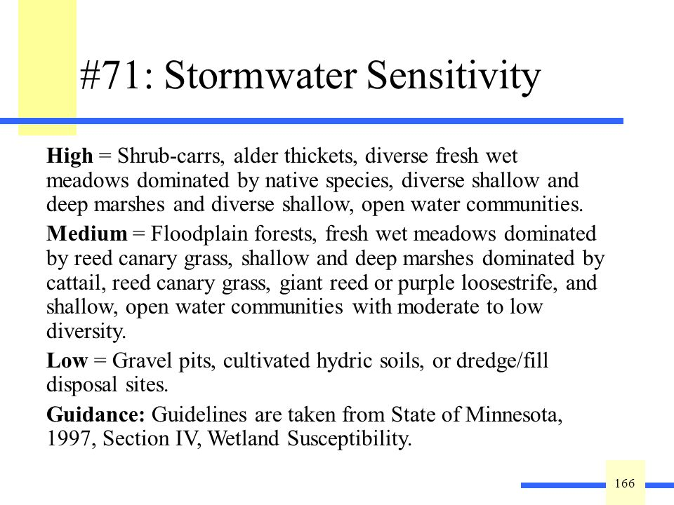 166 #71: Stormwater Sensitivity Describe the susceptibility of the wetland to degradation from stormwater input: wetland type classification (Question #1, Community Type and Question #3, Vegetative Diversity/Integrity) will be utilized to determine the best fit to the following categories based on the most sensitive, dominant wetland community: Exceptional = Sedge meadows, open and coniferous bogs, calcareous fens, low prairies, wet to wet mesic prairies, coniferous swamps, lowland hardwood swamps, or seasonally flooded basins.