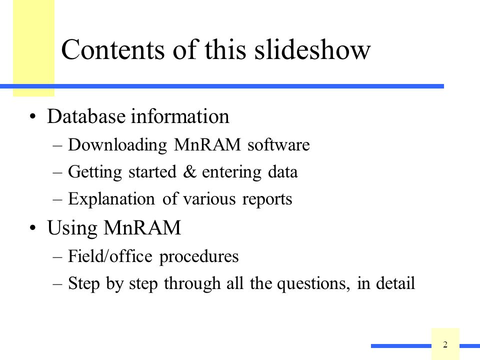 2 2 Contents of this slideshow Database information –Downloading MnRAM software –Getting started & entering data –Explanation of various reports Using MnRAM –Field/office procedures –Step by step through all the questions, in detail