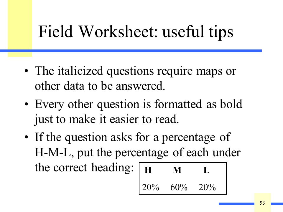 53 Field Worksheet: useful tips The italicized questions require maps or other data to be answered. Every other question is formatted as bold just to