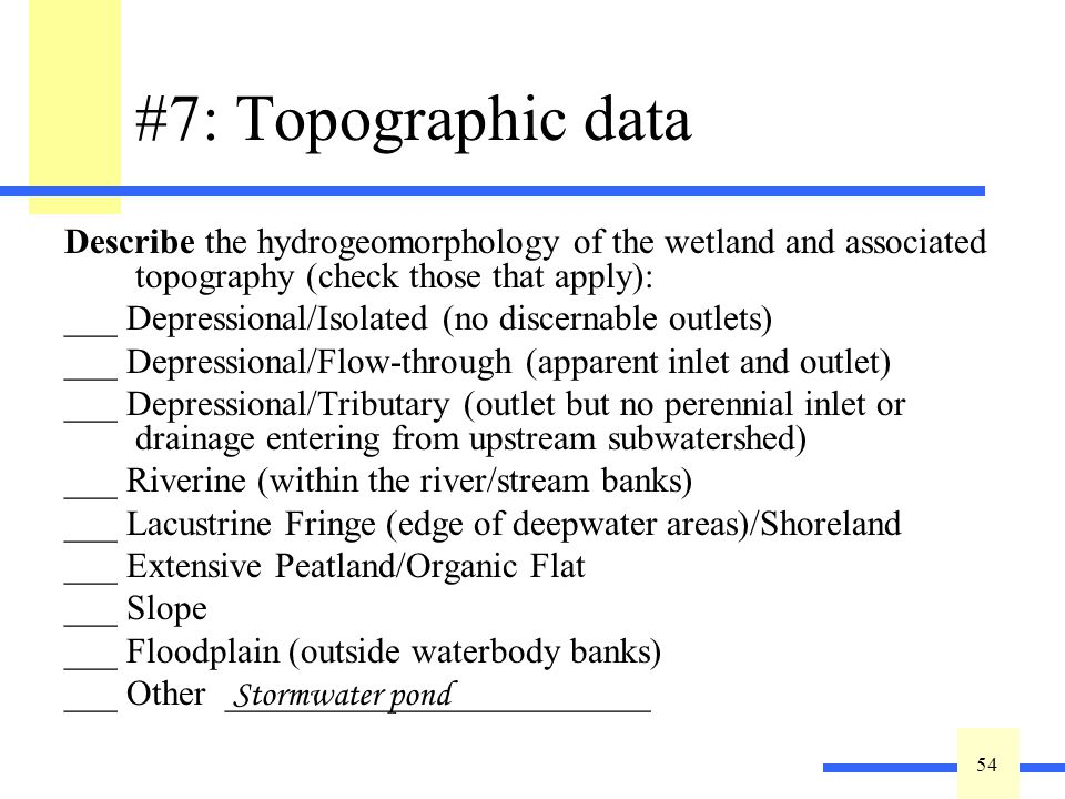 54 #7: Topographic data Describe the hydrogeomorphology of the wetland and associated topography (check those that apply): ___ Depressional/Isolated (no discernable outlets) ___ Depressional/Flow-through (apparent inlet and outlet) ___ Depressional/Tributary (outlet but no perennial inlet or drainage entering from upstream subwatershed) ___ Riverine (within the river/stream banks) ___ Lacustrine Fringe (edge of deepwater areas)/Shoreland ___ Extensive Peatland/Organic Flat ___ Slope ___ Floodplain (outside waterbody banks) ___ Other ________________________ Stormwater pond