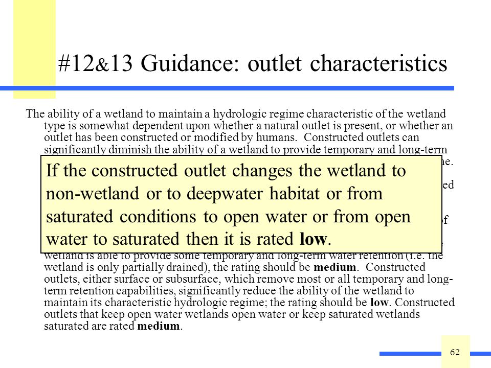 62 #12 & 13 Guidance: outlet characteristics The ability of a wetland to maintain a hydrologic regime characteristic of the wetland type is somewhat dependent upon whether a natural outlet is present, or whether an outlet has been constructed or modified by humans.