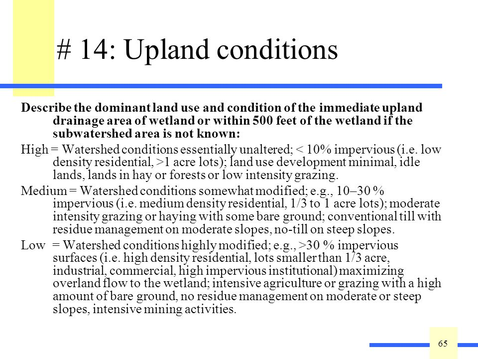 65 # 14: Upland conditions Describe the dominant land use and condition of the immediate upland drainage area of wetland or within 500 feet of the wet