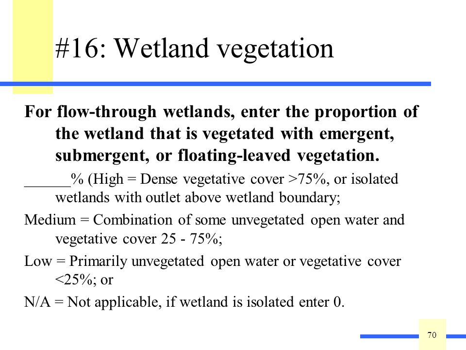 70 #16: Wetland vegetation For flow-through wetlands, enter the proportion of the wetland that is vegetated with emergent, submergent, or floating-leaved vegetation.