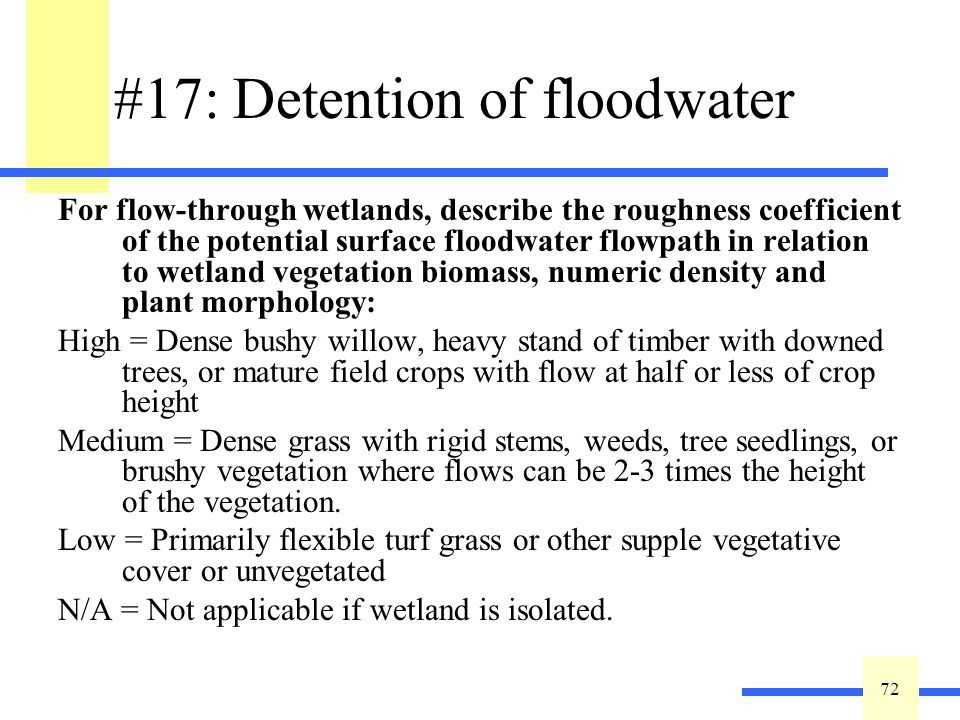 72 #17: Detention of floodwater For flow-through wetlands, describe the roughness coefficient of the potential surface floodwater flowpath in relation to wetland vegetation biomass, numeric density and plant morphology: High = Dense bushy willow, heavy stand of timber with downed trees, or mature field crops with flow at half or less of crop height Medium = Dense grass with rigid stems, weeds, tree seedlings, or brushy vegetation where flows can be 2-3 times the height of the vegetation.