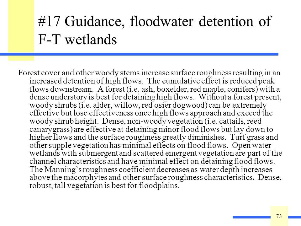 73 #17 Guidance, floodwater detention of F-T wetlands Forest cover and other woody stems increase surface roughness resulting in an increased detention of high flows.
