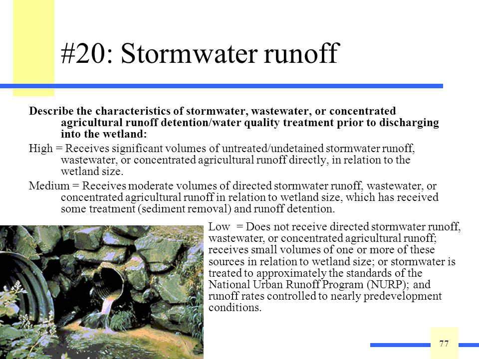 77 #20: Stormwater runoff Describe the characteristics of stormwater, wastewater, or concentrated agricultural runoff detention/water quality treatment prior to discharging into the wetland: High = Receives significant volumes of untreated/undetained stormwater runoff, wastewater, or concentrated agricultural runoff directly, in relation to the wetland size.