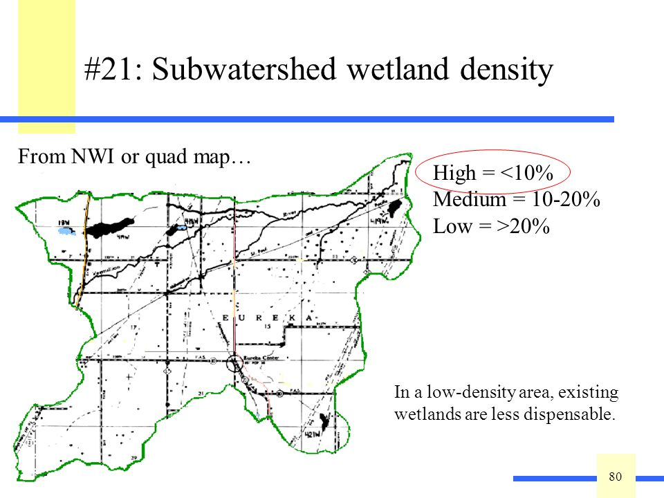 80 #21: Subwatershed wetland density In a low-density area, existing wetlands are less dispensable. High = <10% Medium = 10-20% Low = >20% From NWI or