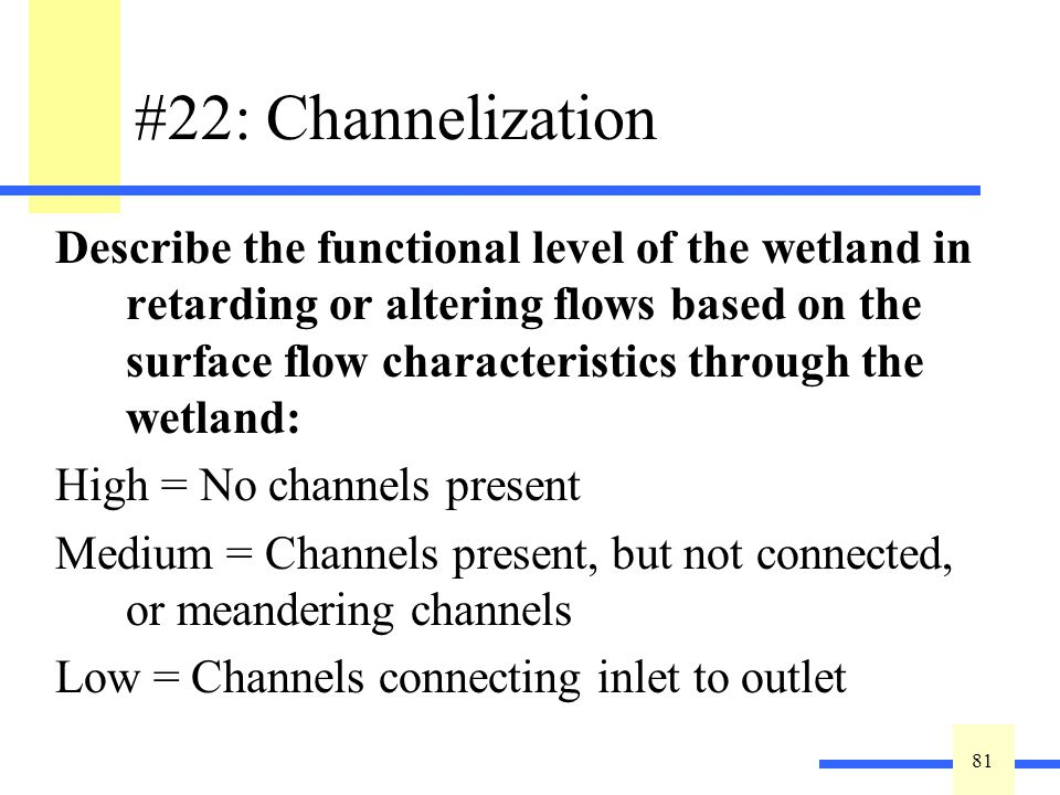 81 #22: Channelization Describe the functional level of the wetland in retarding or altering flows based on the surface flow characteristics through t