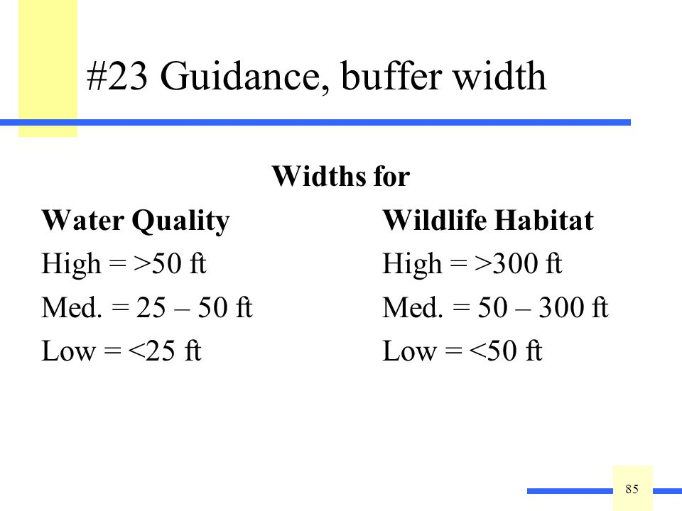 85 #23 Guidance, buffer width Widths for Water QualityWildlife Habitat High = >50 ftHigh = >300 ft Med. = 25 – 50 ftMed. = 50 – 300 ft Low = <25 ftLow