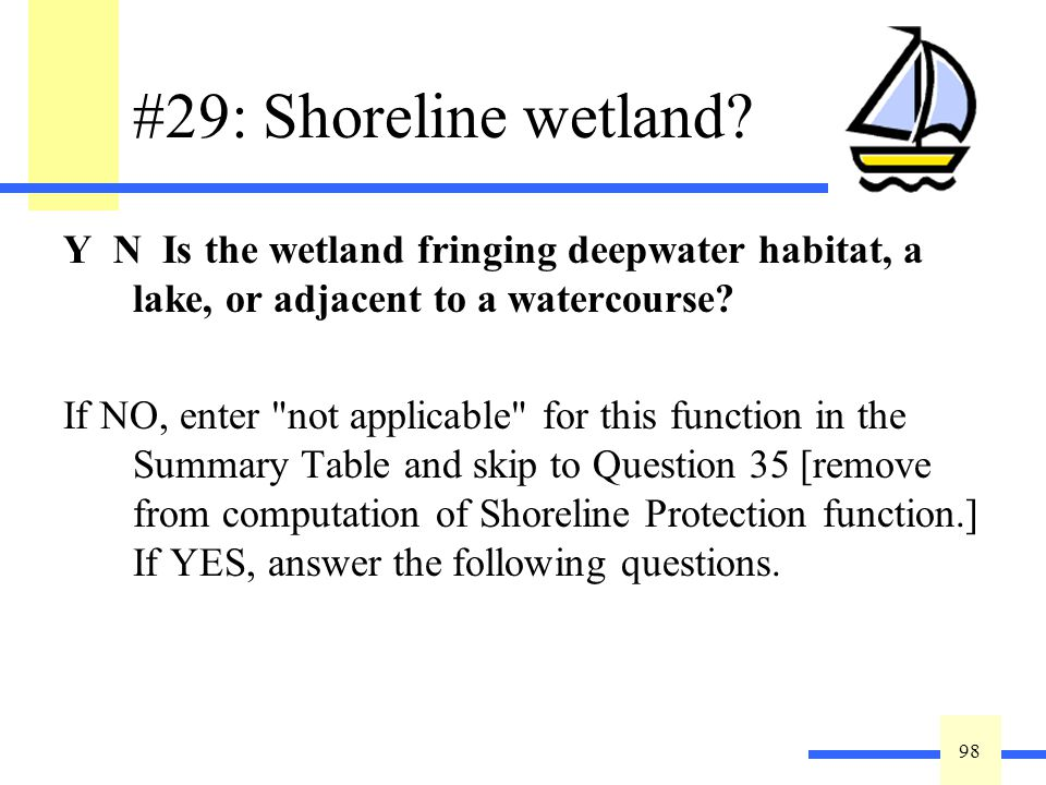 98 #29: Shoreline wetland? Y N Is the wetland fringing deepwater habitat, a lake, or adjacent to a watercourse? If NO, enter