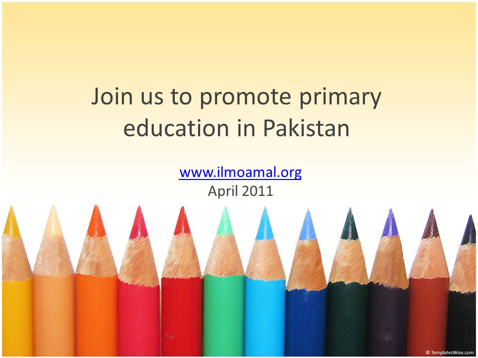 Join us to promote primary education in Pakistan www.ilmoamal.org April 2011