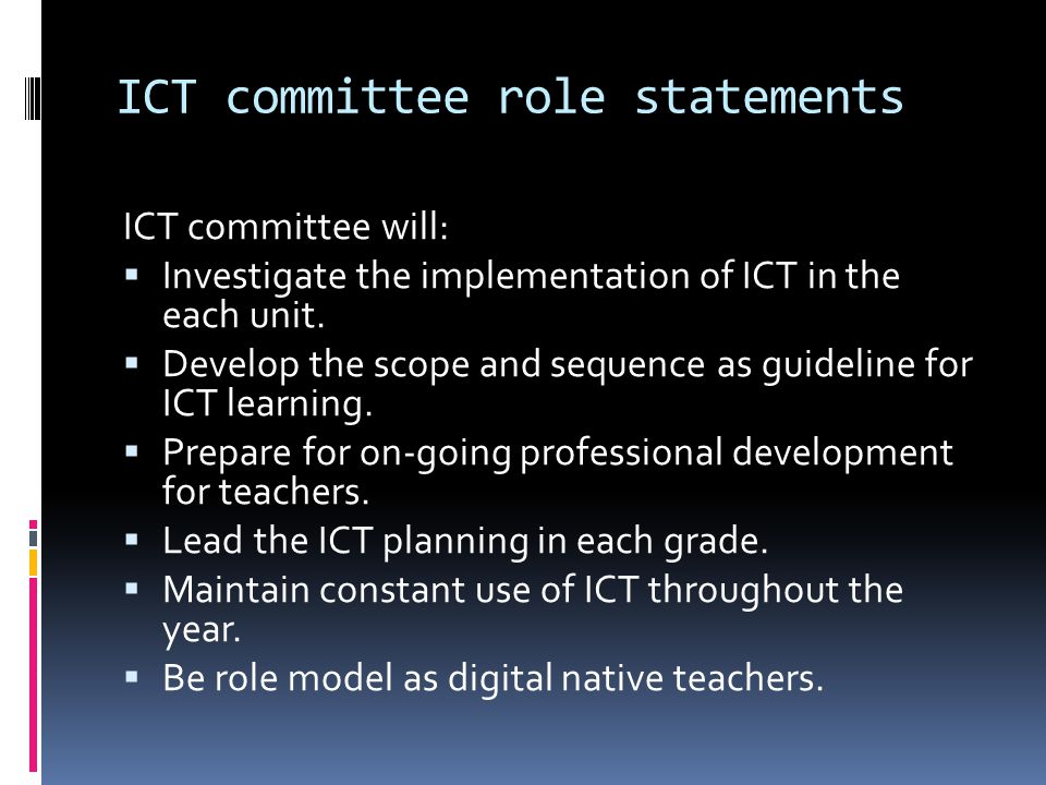 ICT committee role statements ICT committee will: Investigate the implementation of ICT in the each unit. Develop the scope and sequence as guideline
