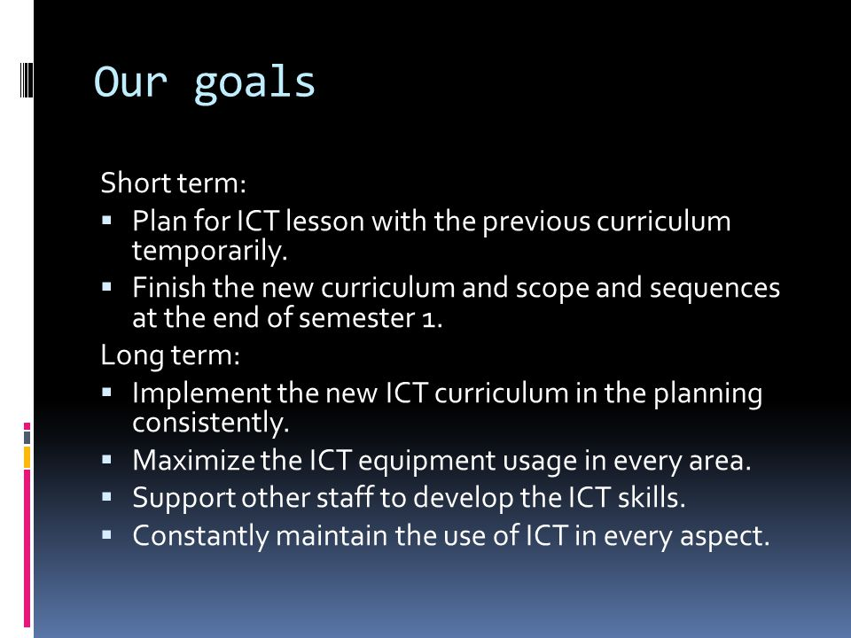 Our goals Short term: Plan for ICT lesson with the previous curriculum temporarily. Finish the new curriculum and scope and sequences at the end of se
