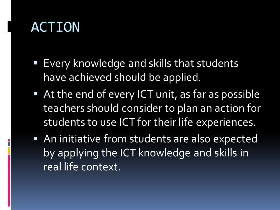 ACTION Every knowledge and skills that students have achieved should be applied. At the end of every ICT unit, as far as possible teachers should cons