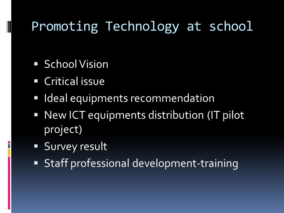 Promoting Technology at school School Vision Critical issue Ideal equipments recommendation New ICT equipments distribution (IT pilot project) Survey