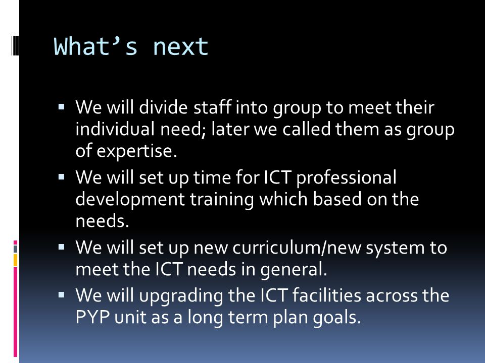 Whats next We will divide staff into group to meet their individual need; later we called them as group of expertise. We will set up time for ICT prof