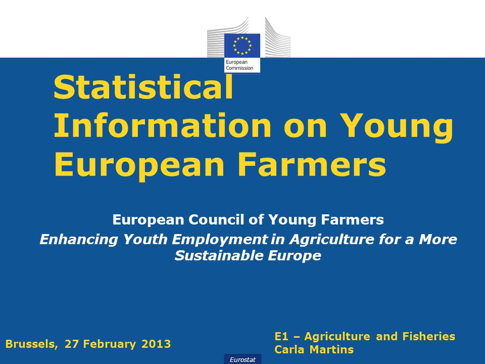 Eurostat Statistical Information on Young European Farmers European Council of Young Farmers Enhancing Youth Employment in Agriculture for a More Sustainable Europe E1 – Agriculture and Fisheries Carla Martins Brussels, 27 February 2013